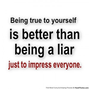 Being True To Yourself Is Better Than Being A Liar To Just To Impress ...