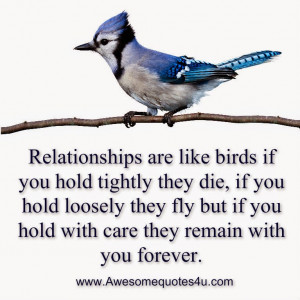 Relationships are like birds if you hold tightly they die, if you hold ...