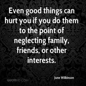 things can hurt you if you do them to the point of neglecting family ...