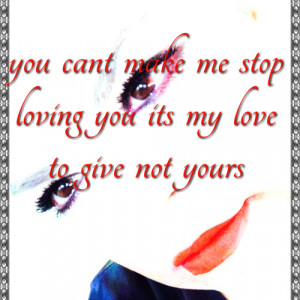 ... make me stop loving you its my love to give not yours #Love #Quotes