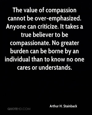The value of compassion cannot be over-emphasized. Anyone can ...