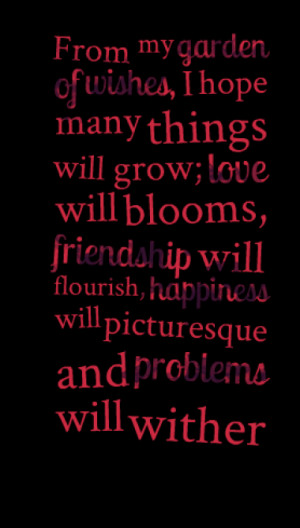 From my garden of wishes, I hope many things will grow; love will ...