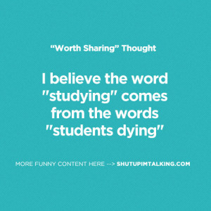 "... the word ""studying"" comes from the words ""students dying"