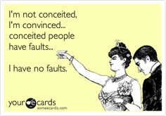 not conceited, I'm convinced... conceited people have faults... I ...