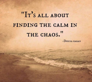 It's all about finding the calm in the chaos.