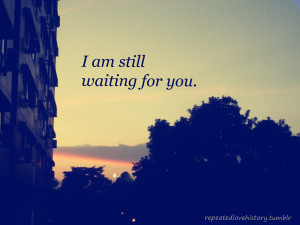 Am Waiting For You Quotes I am still waiting for you