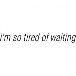... so tired of waiting, I'm so tired of being patient, I'm just TIRED