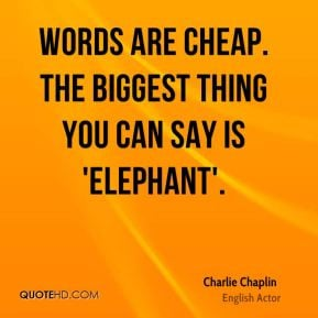 Charlie Chaplin - Words are cheap. The biggest thing you can say is ...