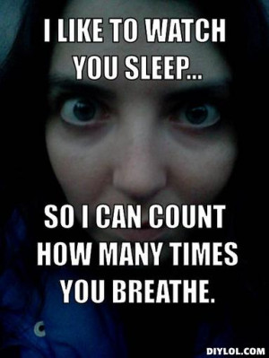like to watch you sleep..., so I can count how many times you ...