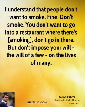 understand that people don't want to smoke. Fine. Don't smoke. You ...
