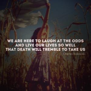 Charles Bukowski quote. I just love it!
