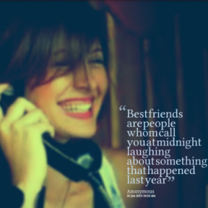 Best friends are people whom call you at midnight laughing about ...