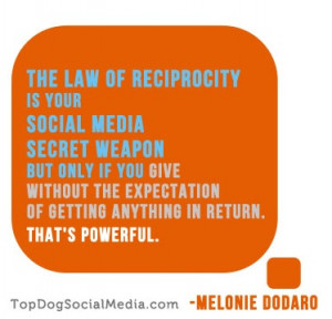 The Law of Reciprocity and Social Media...very powerful. ~Melonie ...