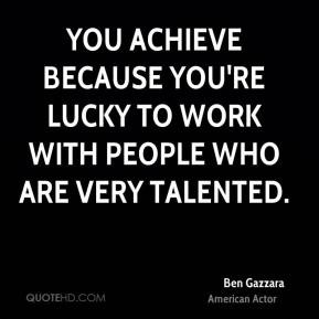 Ben Gazzara - You achieve because you're lucky to work with people who ...