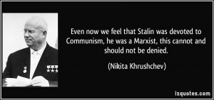 Even now we feel that Stalin was devoted to Communism, he was a ...