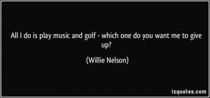 All I do is play music and golf - which one do you want me to give up ...