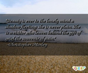 Beauty is ever to the lonely mind a shadow fleeting; she is never ...