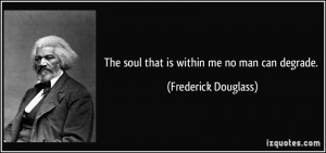 The soul that is within me no man can degrade. - Frederick Douglass