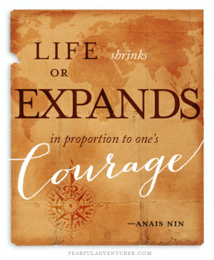 Life shrinks or expands in proportion to one's courage. Anaïs Nin.