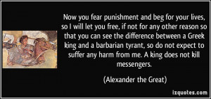 ... harm from me. A king does not kill messengers. - Alexander the Great