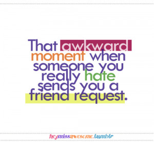 That awkward moment when someone you really hate send you a friend ...