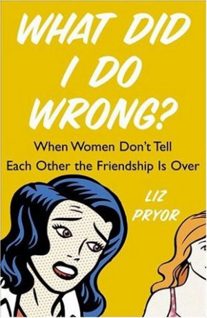 What Did I Do Wrong?: When Women Don't Tell Each Other the Friendship ...