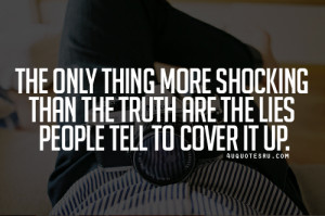 ... More Shocking Than The Truth Are The Lies People Tell To Cover It Up