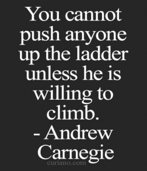 You cannot push anyone up the ladder unless he is willing to climb.