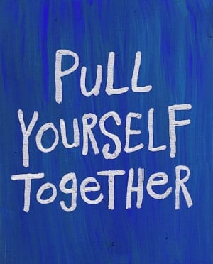 life, pull yourself together, quote, text, yourself