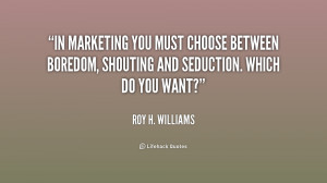 In marketing you must choose between boredom, shouting and seduction ...