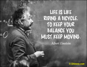 "... . To keep your balance you must keep moving."" -Albert Einstein"
