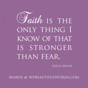 Faith is the only thing I know of that is stronger than fear.