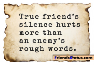 True friend's silence hurts more than an enemy's rough words.