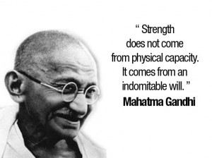 ... physical capacity. It comes from an indomitable will. - Mahatma Gandhi
