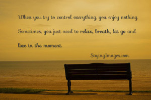 ... , you just need to relax, breath, let go and live in the moment