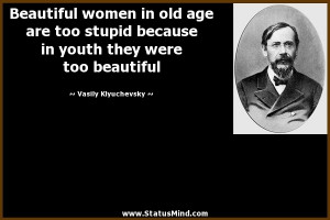 Beautiful women in old age are too stupid because in youth they were