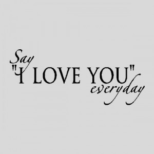 Say I love you everyday....Love Wall Quotes Words Sayings Removable ...