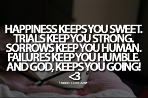 Quote: Happiness keeps you sweet. Trials keep you strong. Sorrows keep ...