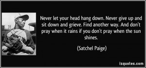 Never let your head hang down. Never give up and sit down and grieve ...