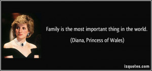 Family is the most important thing in the world. - Diana, Princess of ...
