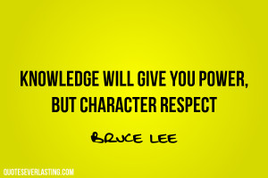 Knowledge will give you power, but character respect. Bruce Lee quote