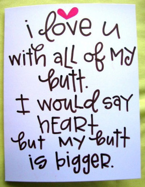 love you with all my butt, I would say heart but my butt is bigger