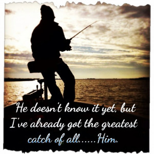 Fishing quote. Greatest catch. Love quotes. Marriage quote.