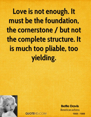 Love is not enough. It must be the foundation, the cornerstone / but ...