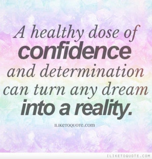 healthy dose of confidence and determination can turn any dream into ...