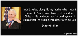 ... realized that I'm walking even closer with my God. - Andy Griffith