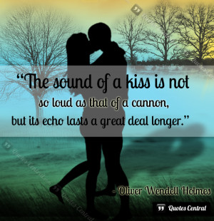 The sound of a kiss is not so loud as that of a cannon, but its echo ...