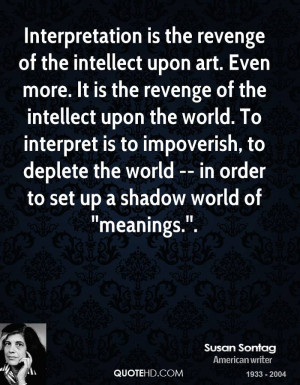 Interpretation is the revenge of the intellect upon art. Even more. It ...