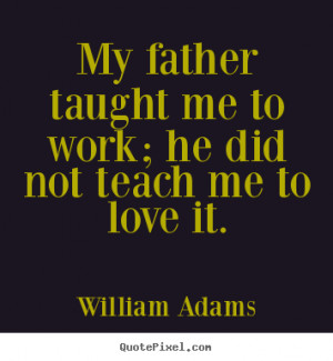 William Adams picture quotes - My father taught me to work; he did not ...