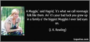 ... bad luck you grew up in a family o' the biggest Muggles I ever laid